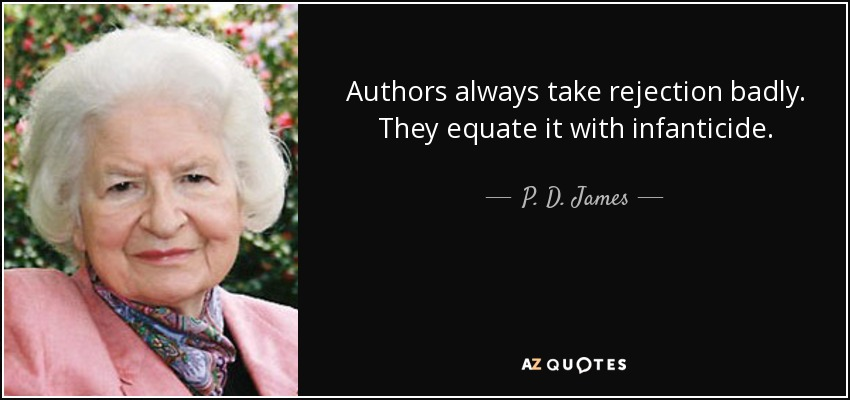 Authors always take rejection badly. They equate it with infanticide. - P. D. James