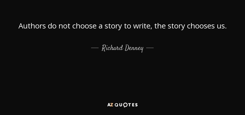 Authors do not choose a story to write, the story chooses us. - Richard Denney