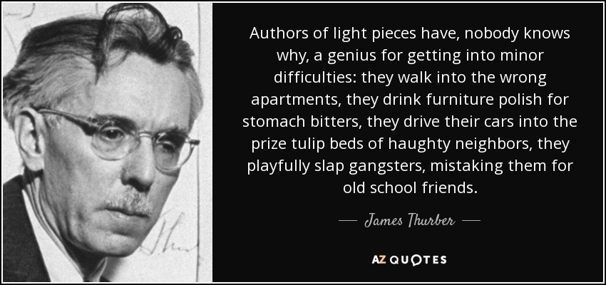 Authors of light pieces have, nobody knows why, a genius for getting into minor difficulties: they walk into the wrong apartments, they drink furniture polish for stomach bitters, they drive their cars into the prize tulip beds of haughty neighbors, they playfully slap gangsters, mistaking them for old school friends. - James Thurber