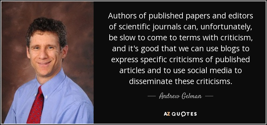 Authors of published papers and editors of scientific journals can, unfortunately, be slow to come to terms with criticism, and it's good that we can use blogs to express specific criticisms of published articles and to use social media to disseminate these criticisms. - Andrew Gelman