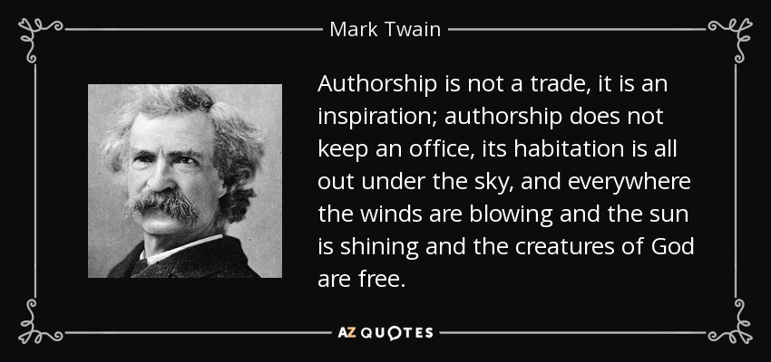 Authorship is not a trade, it is an inspiration; authorship does not keep an office, its habitation is all out under the sky, and everywhere the winds are blowing and the sun is shining and the creatures of God are free. - Mark Twain