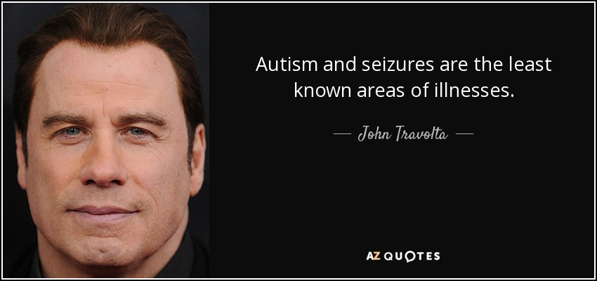 Autism and seizures are the least known areas of illnesses. - John Travolta