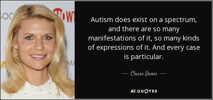 Autism does exist on a spectrum, and there are so many manifestations of it, so many kinds of expressions of it. And every case is particular. - Claire Danes