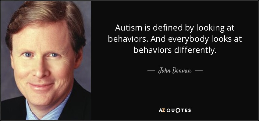 Autism is defined by looking at behaviors. And everybody looks at behaviors differently. - John Donvan