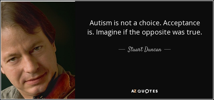 Autism is not a choice. Acceptance is. Imagine if the opposite was true. - Stuart Duncan