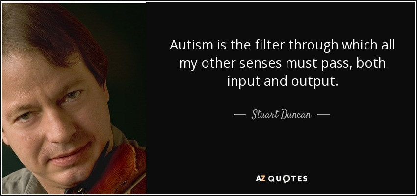 Autism is the filter through which all my other senses must pass, both input and output. - Stuart Duncan