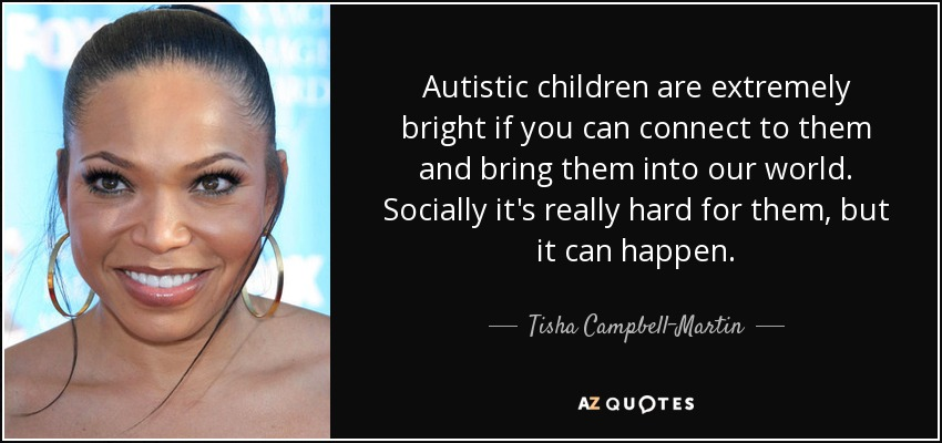 Autistic children are extremely bright if you can connect to them and bring them into our world. Socially it's really hard for them, but it can happen. - Tisha Campbell-Martin