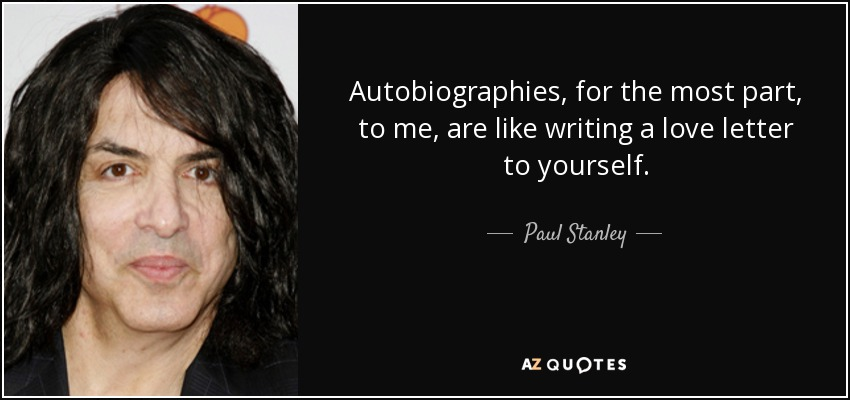 Autobiographies, for the most part, to me, are like writing a love letter to yourself. - Paul Stanley