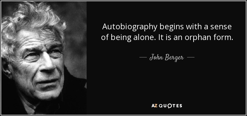 Autobiography begins with a sense of being alone. It is an orphan form. - John Berger