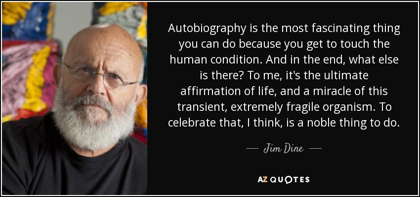 Autobiography is the most fascinating thing you can do because you get to touch the human condition. And in the end, what else is there? To me, it's the ultimate affirmation of life, and a miracle of this transient, extremely fragile organism. To celebrate that, I think, is a noble thing to do. - Jim Dine