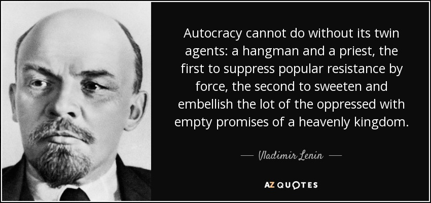 Autocracy cannot do without its twin agents: a hangman and a priest, the first to suppress popular resistance by force, the second to sweeten and embellish the lot of the oppressed with empty promises of a heavenly kingdom. - Vladimir Lenin