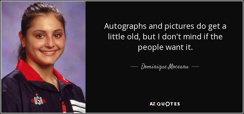 Autographs and pictures do get a little old, but I don't mind if the people want it. - Dominique Moceanu