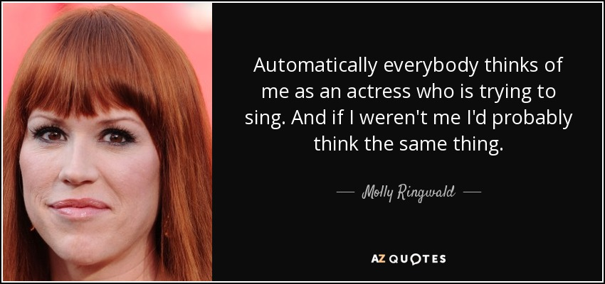 Automatically everybody thinks of me as an actress who is trying to sing. And if I weren't me I'd probably think the same thing. - Molly Ringwald