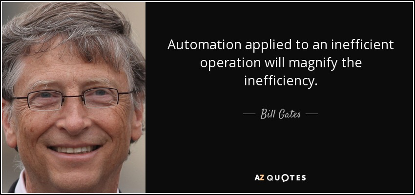 Automation applied to an inefficient operation will magnify the inefficiency. - Bill Gates