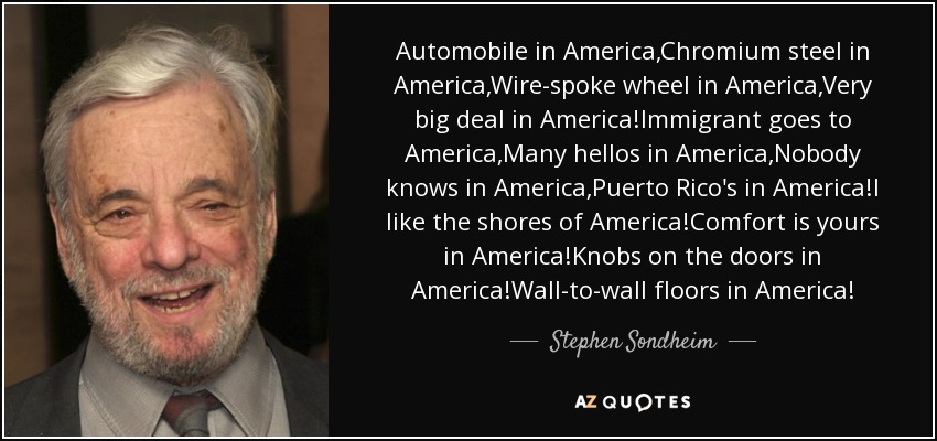 Automobile in America,Chromium steel in America,Wire-spoke wheel in America,Very big deal in America!Immigrant goes to America,Many hellos in America,Nobody knows in America,Puerto Rico's in America!I like the shores of America!Comfort is yours in America!Knobs on the doors in America!Wall-to-wall floors in America! - Stephen Sondheim