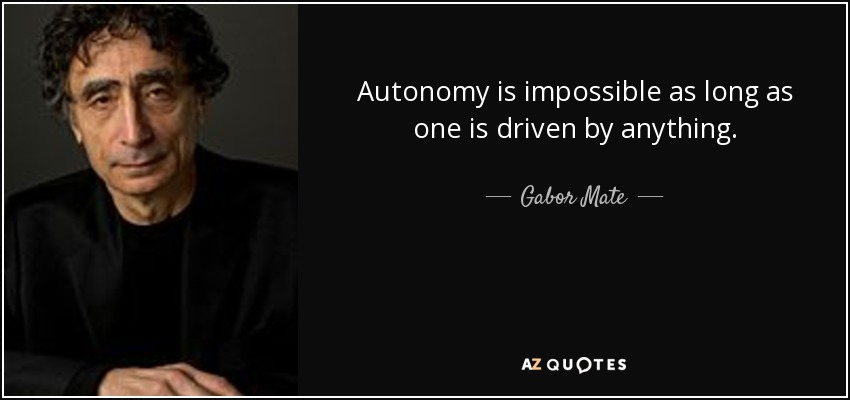 Autonomy is impossible as long as one is driven by anything. - Gabor Mate