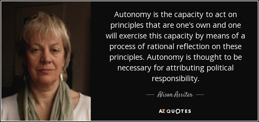 Autonomy is the capacity to act on principles that are one's own and one will exercise this capacity by means of a process of rational reflection on these principles. Autonomy is thought to be necessary for attributing political responsibility. - Alison Assiter