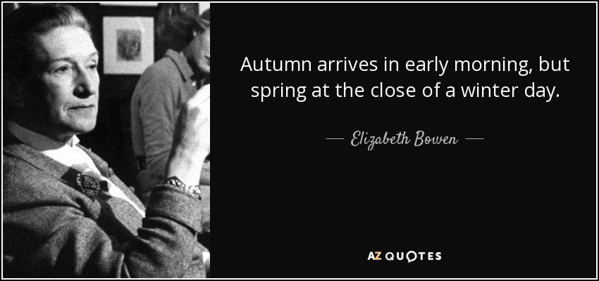 Autumn arrives in early morning, but spring at the close of a winter day. - Elizabeth Bowen