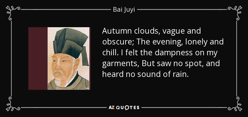 Autumn clouds, vague and obscure; The evening, lonely and chill. I felt the dampness on my garments, But saw no spot, and heard no sound of rain. - Bai Juyi