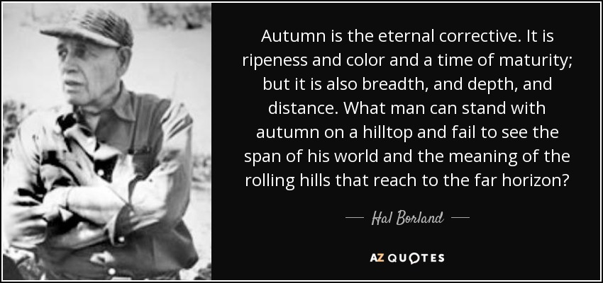 Autumn is the eternal corrective. It is ripeness and color and a time of maturity; but it is also breadth, and depth, and distance. What man can stand with autumn on a hilltop and fail to see the span of his world and the meaning of the rolling hills that reach to the far horizon? - Hal Borland