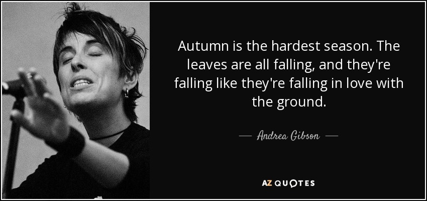 Autumn is the hardest season. The leaves are all falling, and they're falling like they're falling in love with the ground. - Andrea Gibson