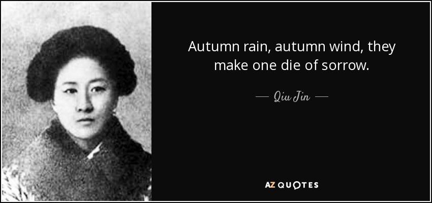 Autumn rain, autumn wind, they make one die of sorrow. - Qiu Jin