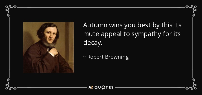 Autumn wins you best by this its mute appeal to sympathy for its decay. - Robert Browning
