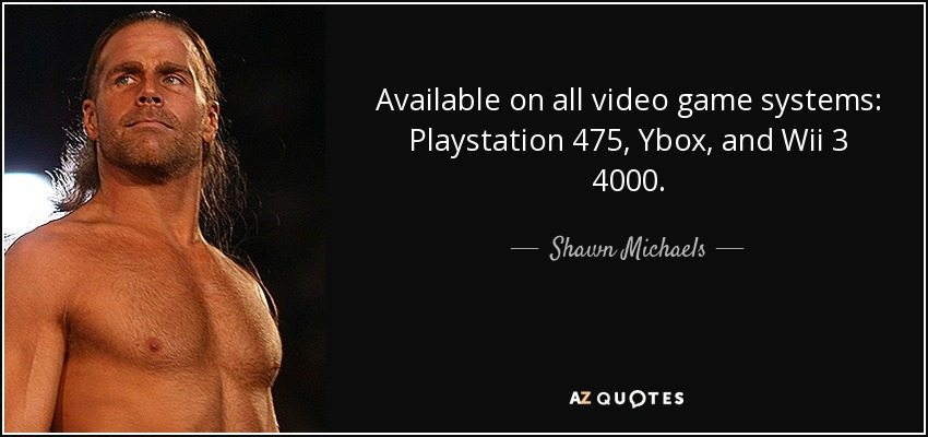 Available on all video game systems: Playstation 475, Ybox, and Wii 3 4000. - Shawn Michaels