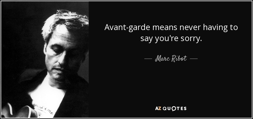 Avant-garde means never having to say you're sorry. - Marc Ribot