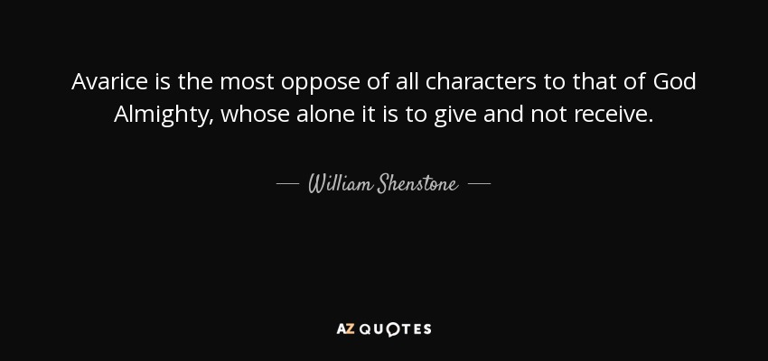 Avarice is the most oppose of all characters to that of God Almighty, whose alone it is to give and not receive. - William Shenstone