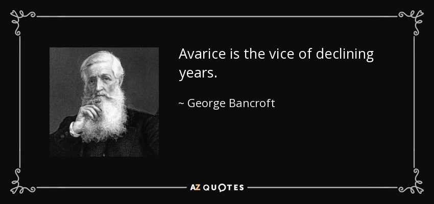 Avarice is the vice of declining years. - George Bancroft