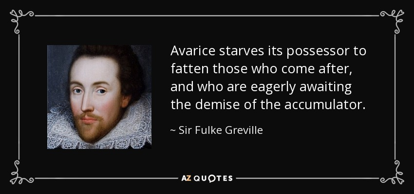 Avarice starves its possessor to fatten those who come after, and who are eagerly awaiting the demise of the accumulator. - Sir Fulke Greville