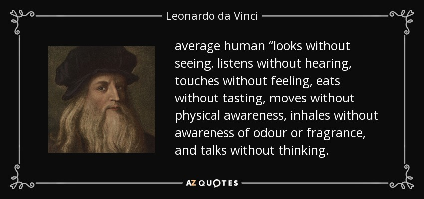 """average human """"looks without seeing, listens without hearing, touches without feeling, eats without tasting, moves without physical awareness, inhales without awareness of odour or fragrance, and talks without thinking. - Leonardo da Vinci"""