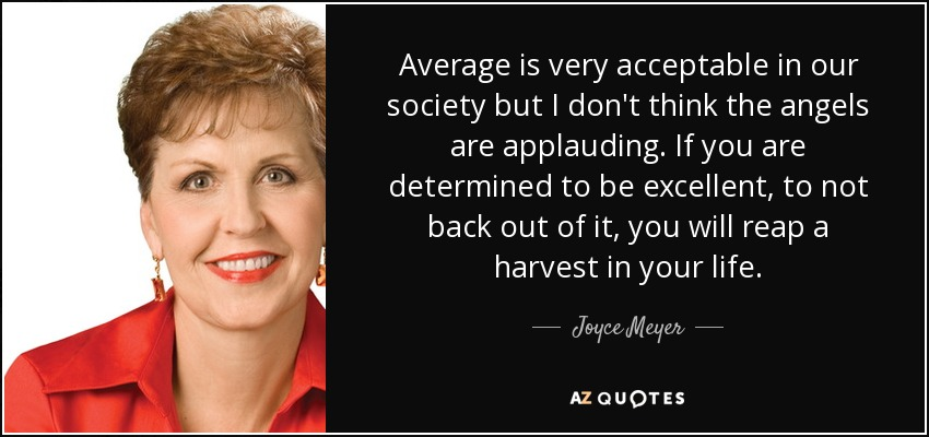 Average is very acceptable in our society but I don't think the angels are applauding. If you are determined to be excellent, to not back out of it, you will reap a harvest in your life. - Joyce Meyer