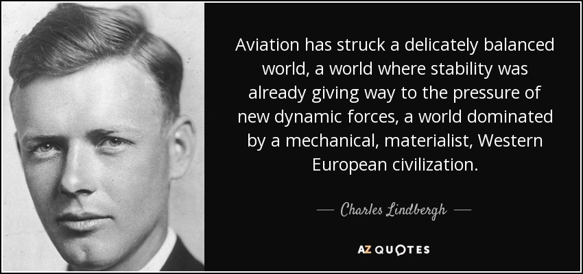 Aviation has struck a delicately balanced world, a world where stability was already giving way to the pressure of new dynamic forces, a world dominated by a mechanical, materialist, Western European civilization. - Charles Lindbergh