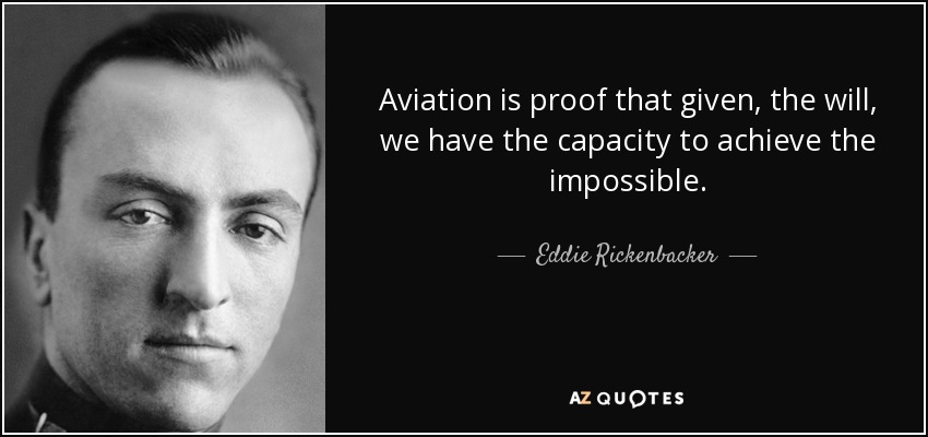 Aviation is proof that given, the will, we have the capacity to achieve the impossible. - Eddie Rickenbacker