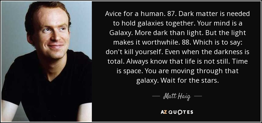Avice for a human. 87. Dark matter is needed to hold galaxies together. Your mind is a Galaxy. More dark than light. But the light makes it worthwhile. 88. Which is to say: don't kill yourself. Even when the darkness is total. Always know that life is not still. Time is space. You are moving through that galaxy. Wait for the stars. - Matt Haig