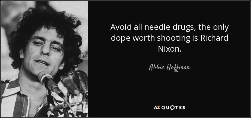 Avoid all needle drugs, the only dope worth shooting is Richard Nixon. - Abbie Hoffman