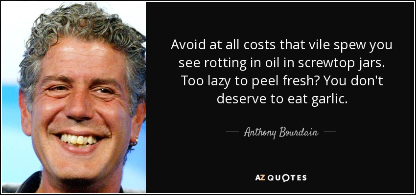 Avoid at all costs that vile spew you see rotting in oil in screwtop jars. Too lazy to peel fresh? You don't deserve to eat garlic. - Anthony Bourdain