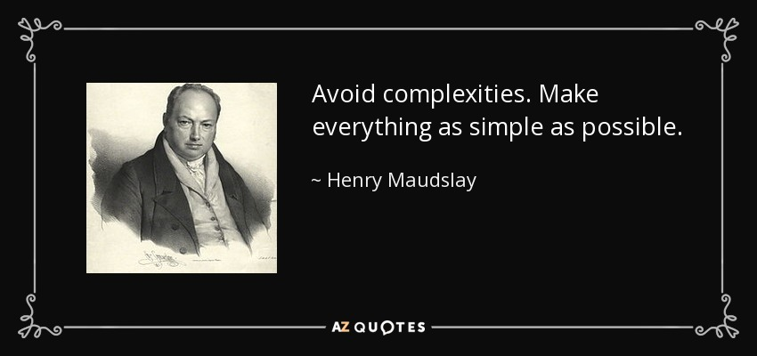 Avoid complexities. Make everything as simple as possible. - Henry Maudslay