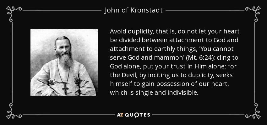 Avoid duplicity, that is, do not let your heart be divided between attachment to God and attachment to earthly things, 'You cannot serve God and mammon' (Mt. 6:24); cling to God alone, put your trust in Him alone; for the Devil, by inciting us to duplicity, seeks himself to gain possession of our heart, which is single and indivisible. - John of Kronstadt