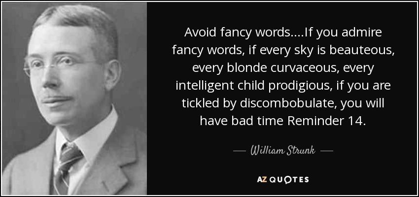 Avoid fancy words....If you admire fancy words, if every sky is beauteous, every blonde curvaceous, every intelligent child prodigious, if you are tickled by discombobulate, you will have bad time Reminder 14. - William Strunk, Jr.