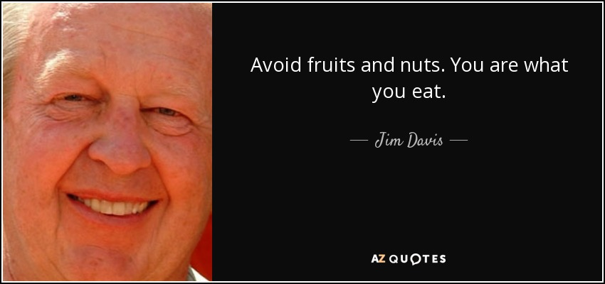 Avoid fruits and nuts. You are what you eat. - Jim Davis
