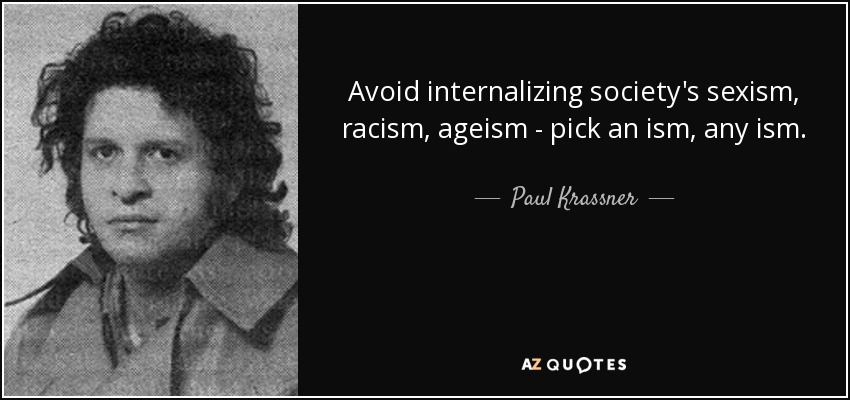 Avoid internalizing society's sexism, racism, ageism - pick an ism, any ism. - Paul Krassner