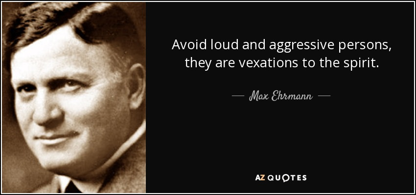 Avoid loud and aggressive persons, they are vexations to the spirit. - Max Ehrmann