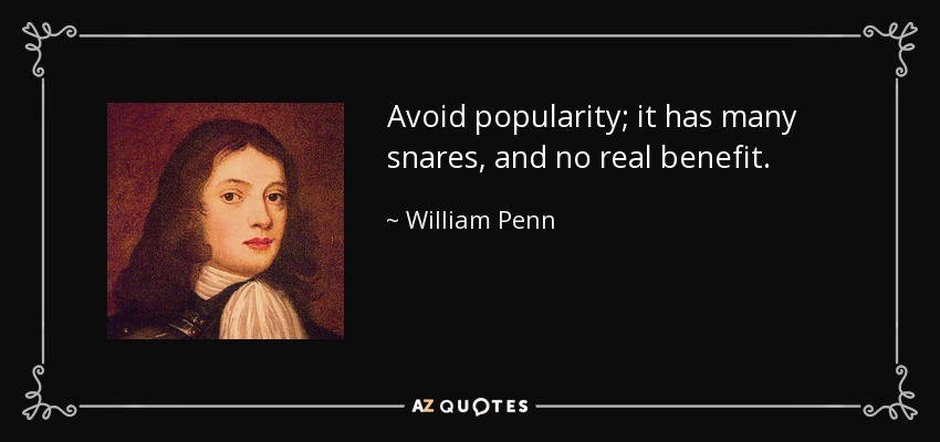 Avoid popularity; it has many snares, and no real benefit. - William Penn