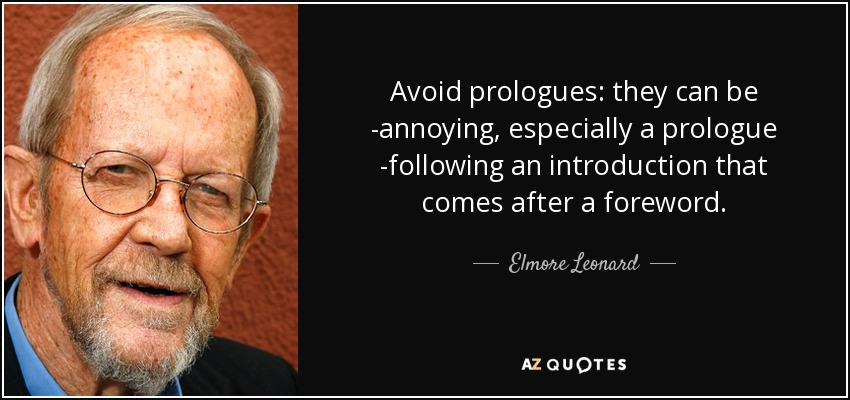 Avoid prologues: they can be annoying, especially a prologue following an introduction that comes after a foreword. - Elmore Leonard