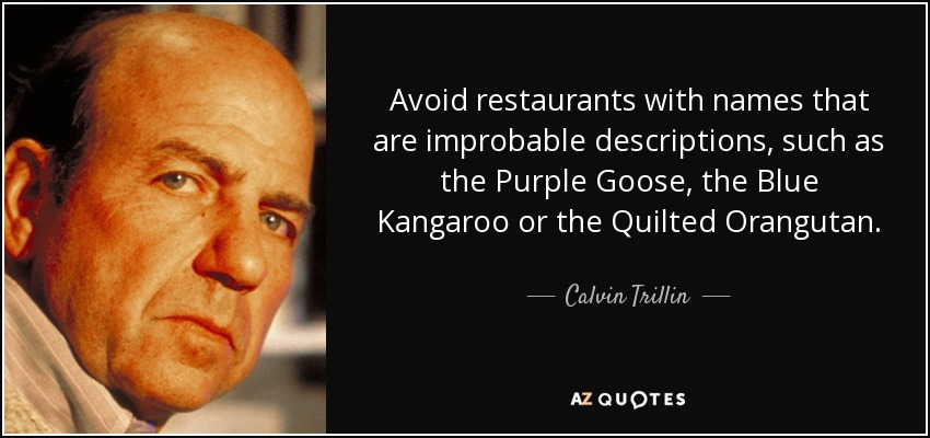 Avoid restaurants with names that are improbable descriptions, such as the Purple Goose, the Blue Kangaroo or the Quilted Orangutan. - Calvin Trillin