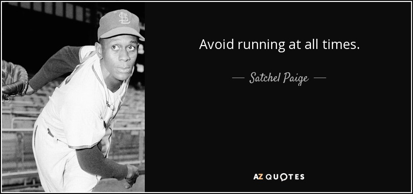 Avoid running at all times. - Satchel Paige