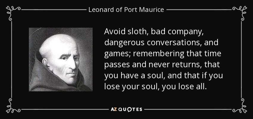 Avoid sloth, bad company, dangerous conversations, and games; remembering that time passes and never returns, that you have a soul, and that if you lose your soul, you lose all. - Leonard of Port Maurice